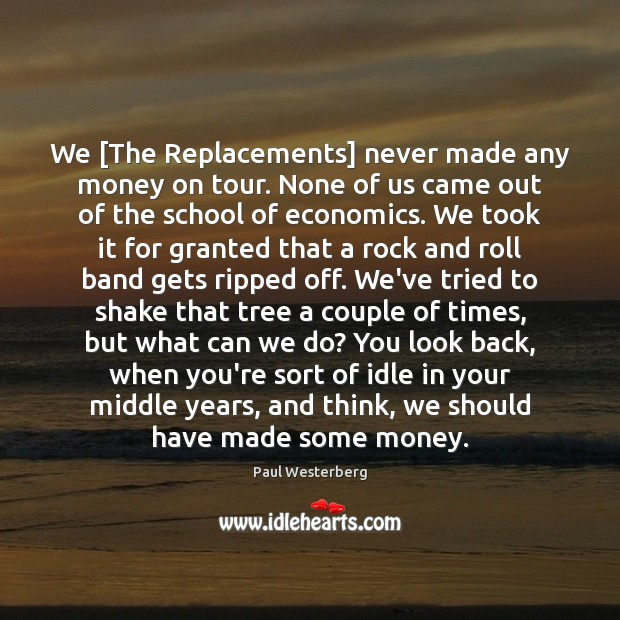 Image, We [The Replacements] never made any money on tour. None of us