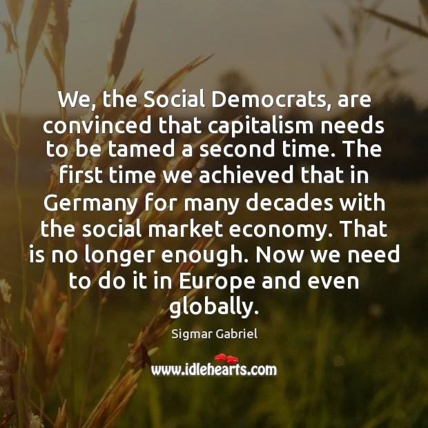 We, the Social Democrats, are convinced that capitalism needs to be tamed Image