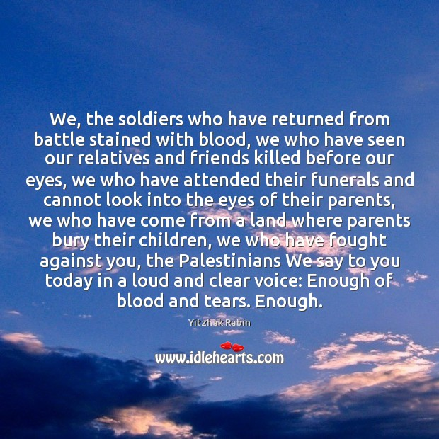 We, the soldiers who have returned from battle stained with blood, we Yitzhak Rabin Picture Quote