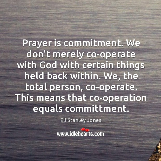 We, the total person, co-operate. This means that co-operation equals committment. Eli Stanley Jones Picture Quote