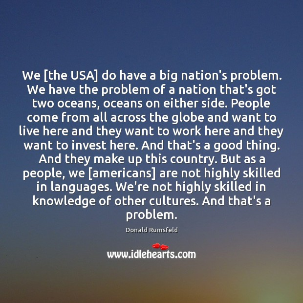We [the USA] do have a big nation's problem. We have the Donald Rumsfeld Picture Quote