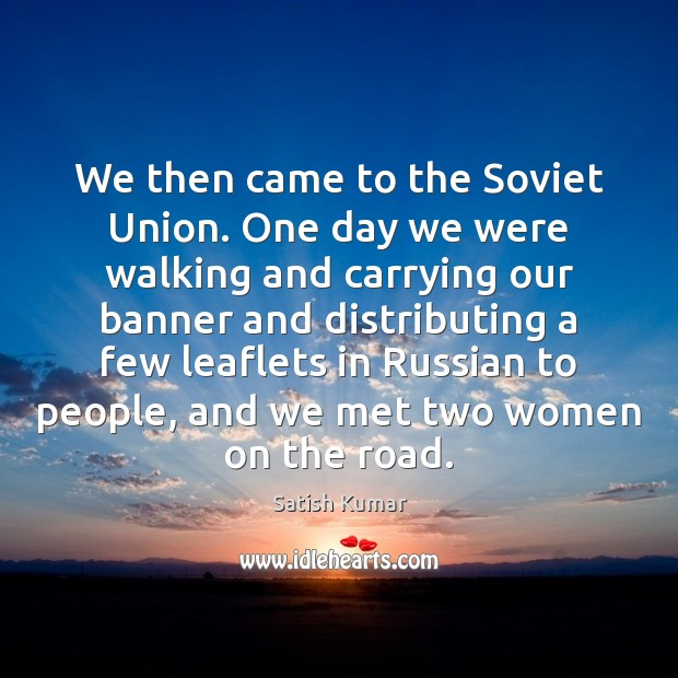 We then came to the Soviet Union. One day we were walking Satish Kumar Picture Quote