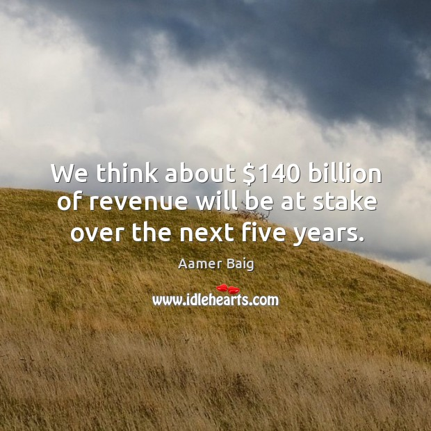 Image, We think about $140 billion of revenue will be at stake over the next five years.