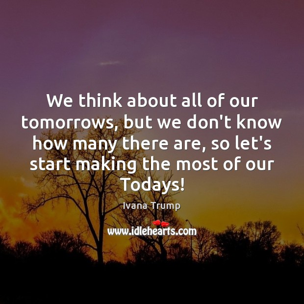 We think about all of our tomorrows, but we don't know how Ivana Trump Picture Quote