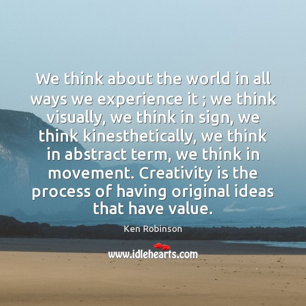 We think about the world in all ways we experience it ; we Ken Robinson Picture Quote