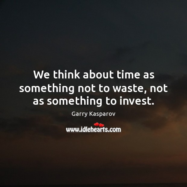We think about time as something not to waste, not as something to invest. Image