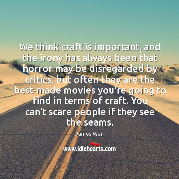 We think craft is important, and the irony has always been that James Wan Picture Quote