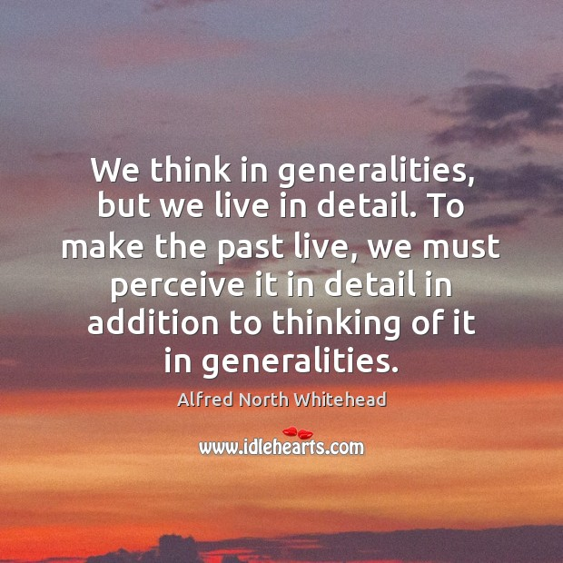 We think in generalities, but we live in detail. To make the Image