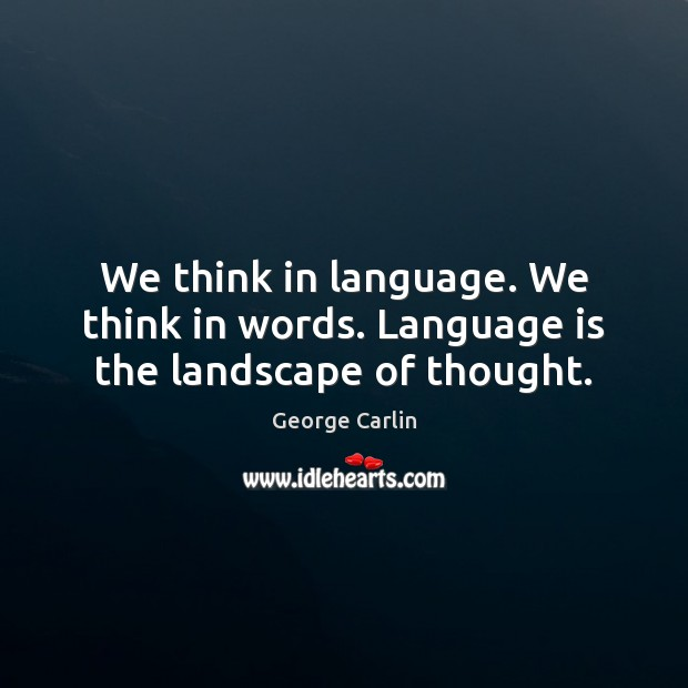 We think in language. We think in words. Language is the landscape of thought. Image