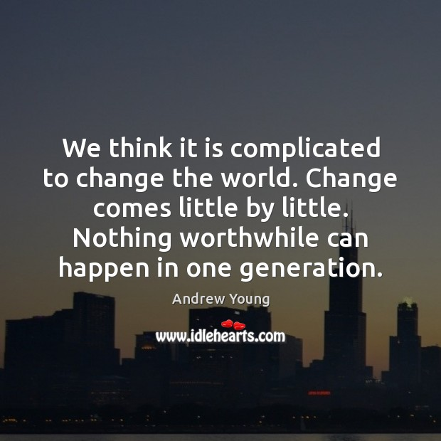 Image, We think it is complicated to change the world. Change comes little