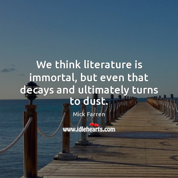 We think literature is immortal, but even that decays and ultimately turns to dust. Mick Farren Picture Quote