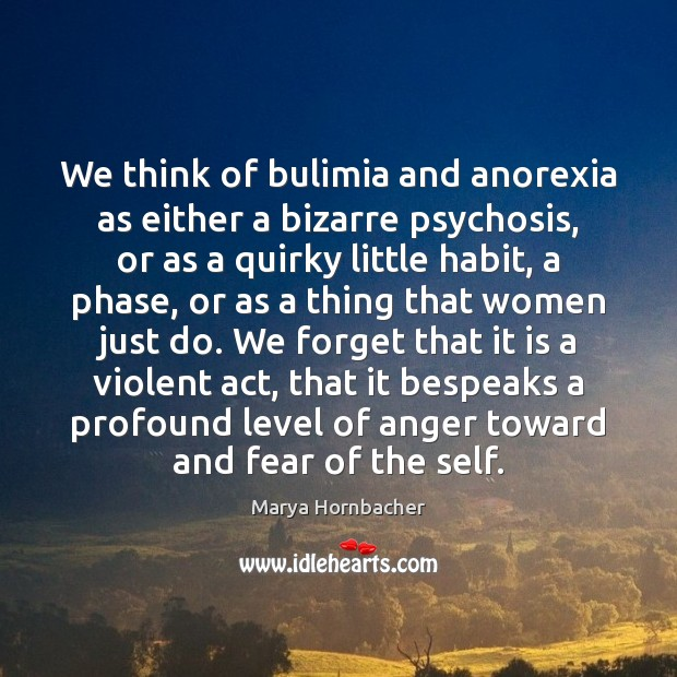 We think of bulimia and anorexia as either a bizarre psychosis, or Marya Hornbacher Picture Quote