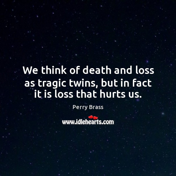 We think of death and loss as tragic twins, but in fact it is loss that hurts us. Perry Brass Picture Quote