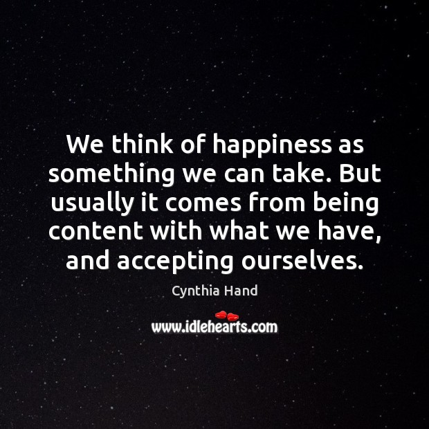 We think of happiness as something we can take. But usually it Image