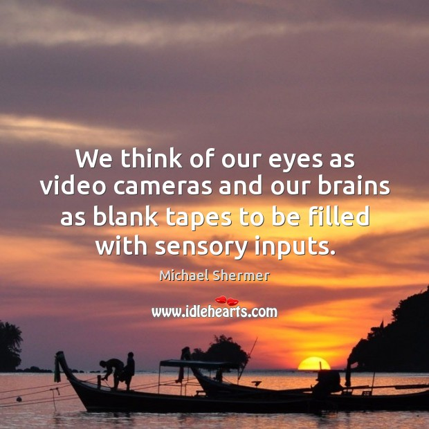 We think of our eyes as video cameras and our brains as Michael Shermer Picture Quote