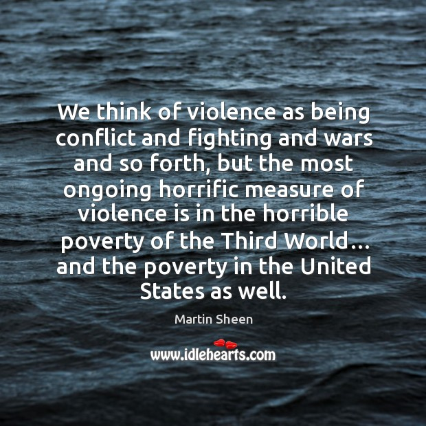 We think of violence as being conflict and fighting and wars and so forth, but the most ongoing Martin Sheen Picture Quote