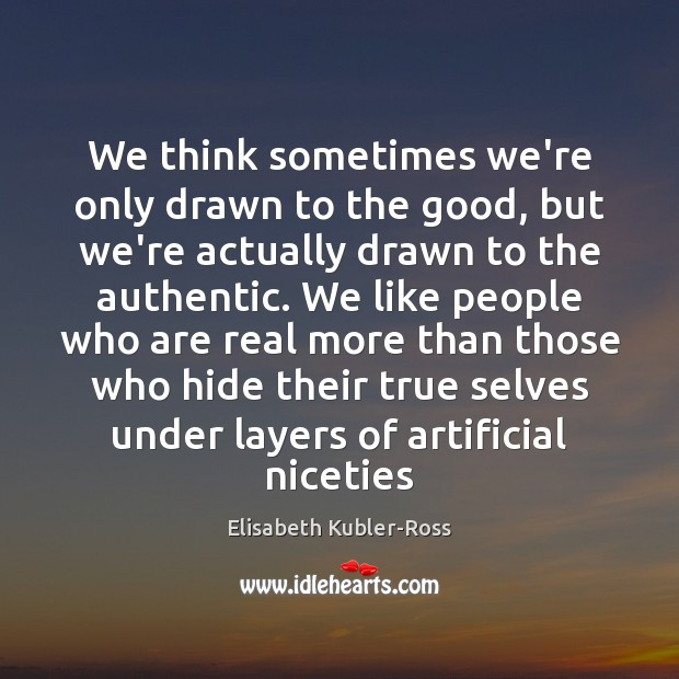 We think sometimes we're only drawn to the good, but we're actually Elisabeth Kubler-Ross Picture Quote
