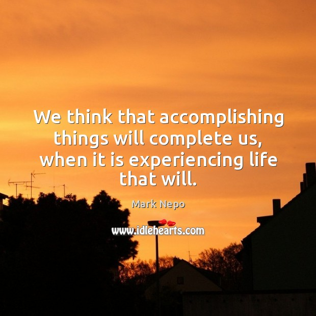We think that accomplishing things will complete us, when it is experiencing Mark Nepo Picture Quote
