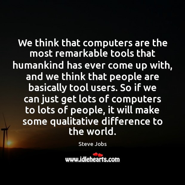 Image, We think that computers are the most remarkable tools that humankind has