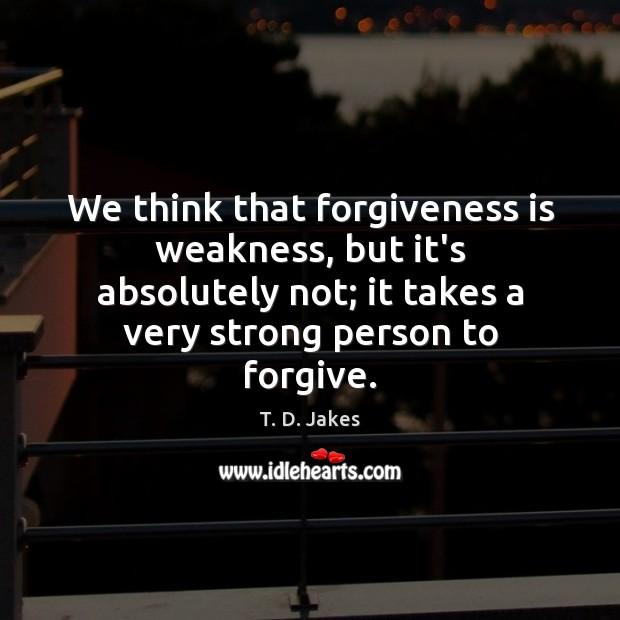 We think that forgiveness is weakness, but it's absolutely not; it takes Image