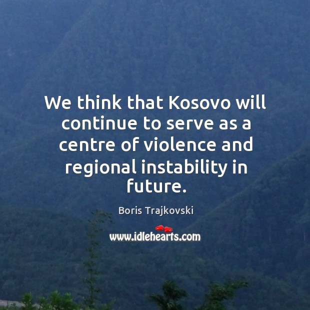 Image, We think that kosovo will continue to serve as a centre of violence and regional instability in future.