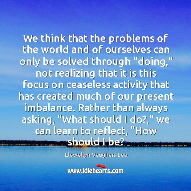 We think that the problems of the world and of ourselves can Llewellyn Vaughan-Lee Picture Quote
