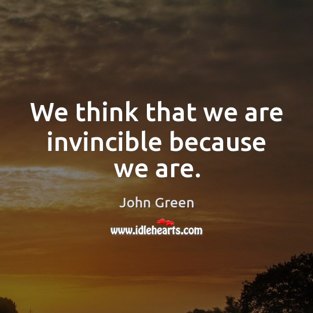 We think that we are invincible because we are. Image
