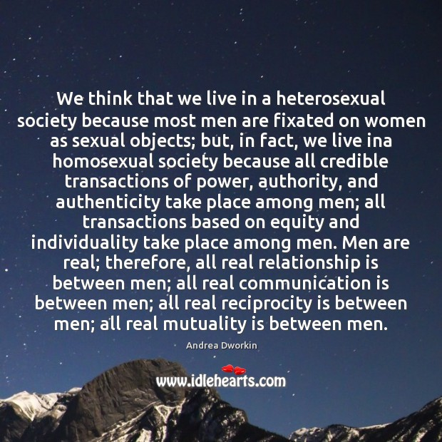 We think that we live in a heterosexual society because most men Andrea Dworkin Picture Quote