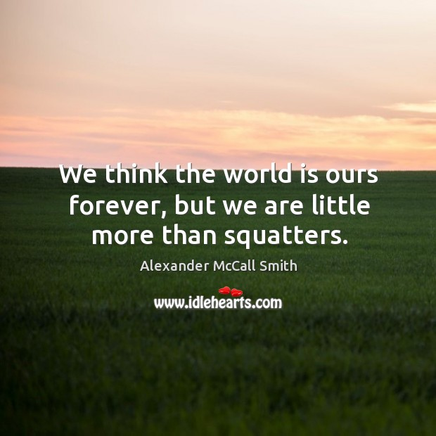 We think the world is ours forever, but we are little more than squatters. Image