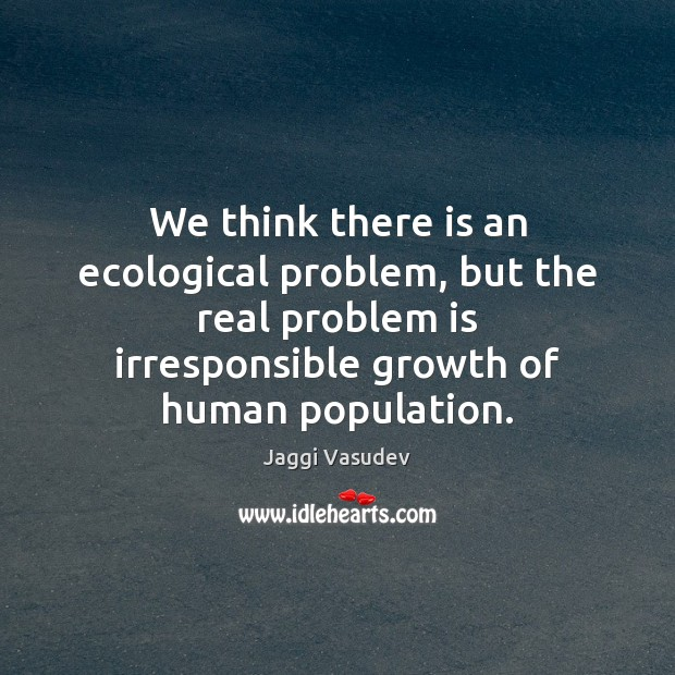 We think there is an ecological problem, but the real problem is Image