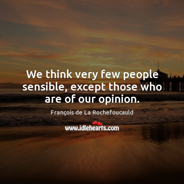 Image, We think very few people sensible, except those who are of our opinion.