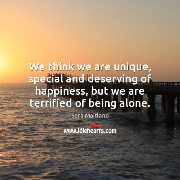 We think we are unique, special and deserving of happiness, but we Sara Maitland Picture Quote