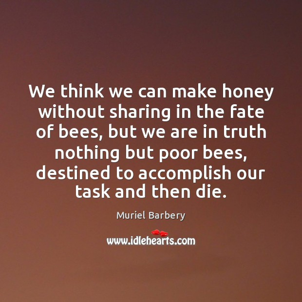 We think we can make honey without sharing in the fate of Muriel Barbery Picture Quote