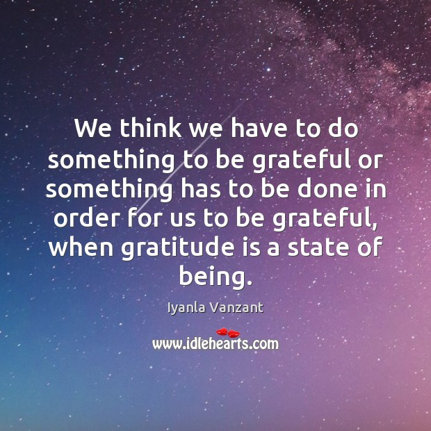 We think we have to do something to be grateful or something Gratitude Quotes Image