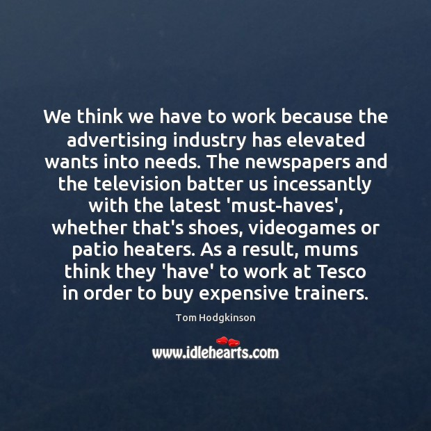 We think we have to work because the advertising industry has elevated Tom Hodgkinson Picture Quote