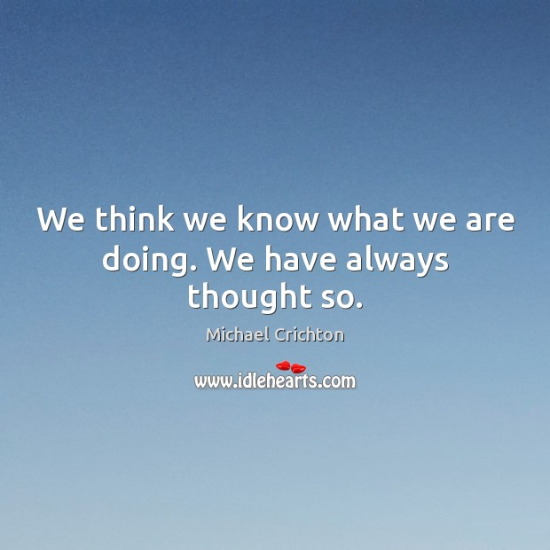 We think we know what we are doing. We have always thought so. Image