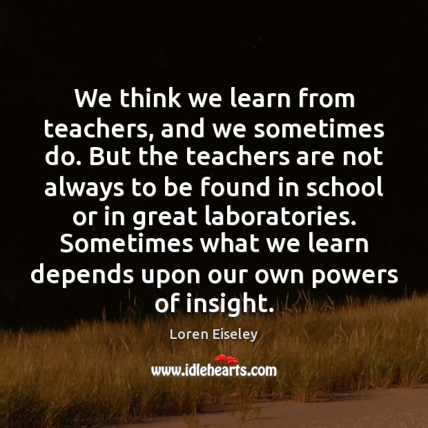We think we learn from teachers, and we sometimes do. But the Loren Eiseley Picture Quote