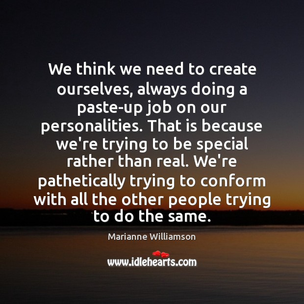 We think we need to create ourselves, always doing a paste-up job Marianne Williamson Picture Quote