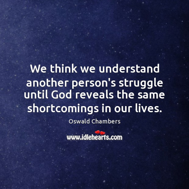 We think we understand another person's struggle until God reveals the same Oswald Chambers Picture Quote