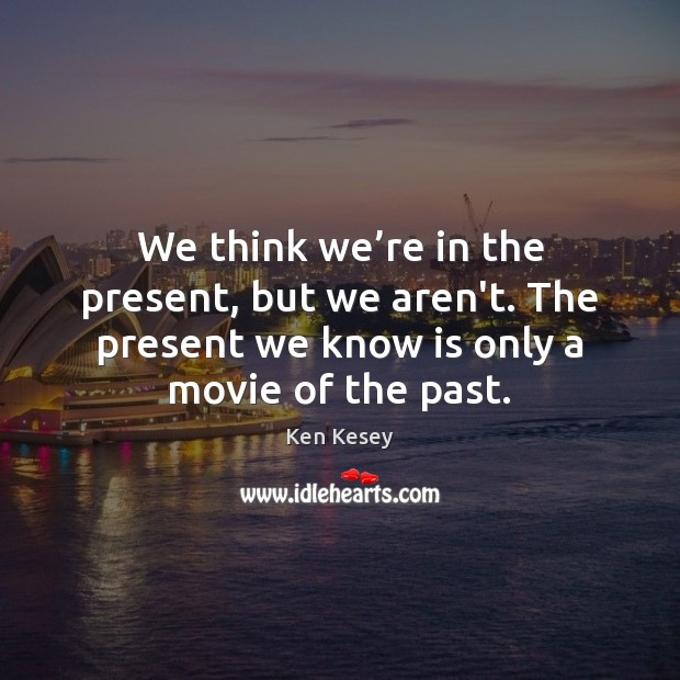 We think we're in the present, but we aren't. The present Ken Kesey Picture Quote
