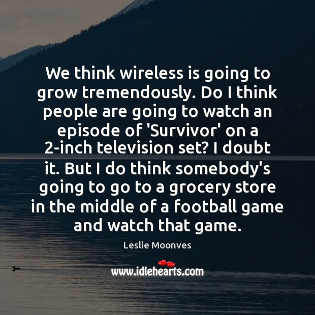 Image, We think wireless is going to grow tremendously. Do I think people