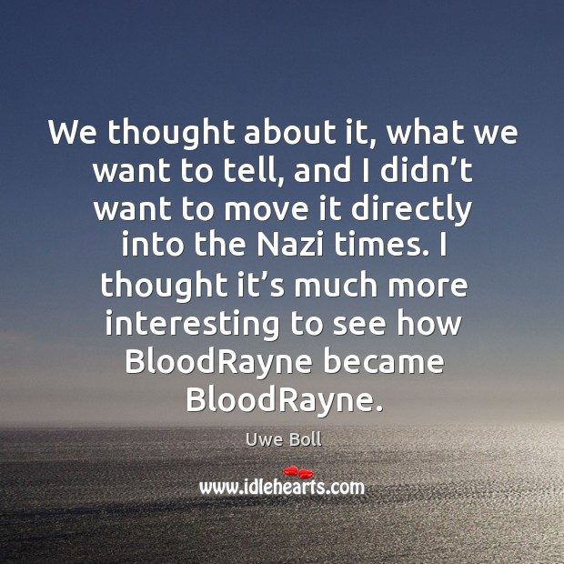 We thought about it, what we want to tell, and I didn't want to move it directly into the nazi times. Uwe Boll Picture Quote