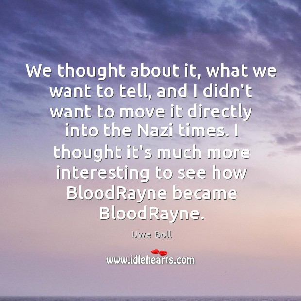 We thought about it, what we want to tell, and I didn't Uwe Boll Picture Quote
