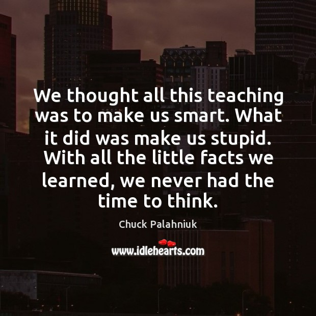 We thought all this teaching was to make us smart. What it Chuck Palahniuk Picture Quote