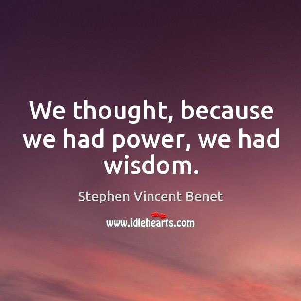 We thought, because we had power, we had wisdom. Stephen Vincent Benet Picture Quote