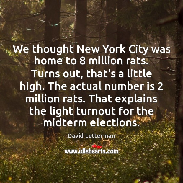 We thought New York City was home to 8 million rats. Turns out, David Letterman Picture Quote