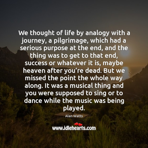 We thought of life by analogy with a journey, a pilgrimage, which Alan Watts Picture Quote