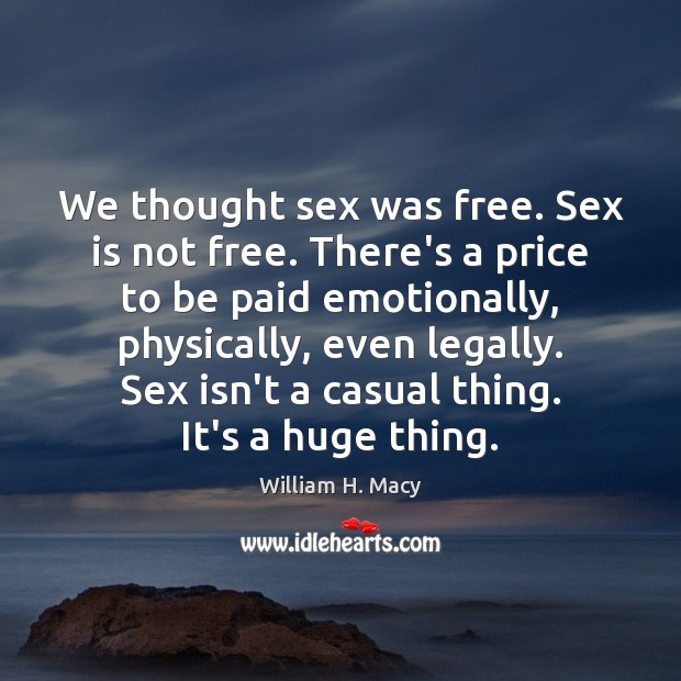 William H. Macy Picture Quote image saying: We thought sex was free. Sex is not free. There's a price