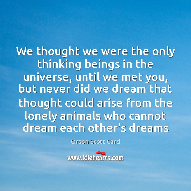 We thought we were the only thinking beings in the universe, until Lonely Quotes Image