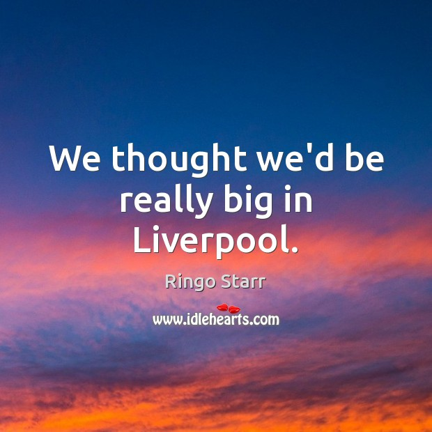 We thought we'd be really big in Liverpool. Ringo Starr Picture Quote
